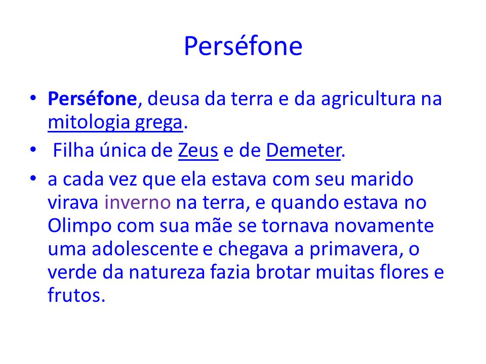 Perséfone Perséfone, deusa da terra e da agricultura na mitologia grega. Filha única de Zeus e de Demeter.