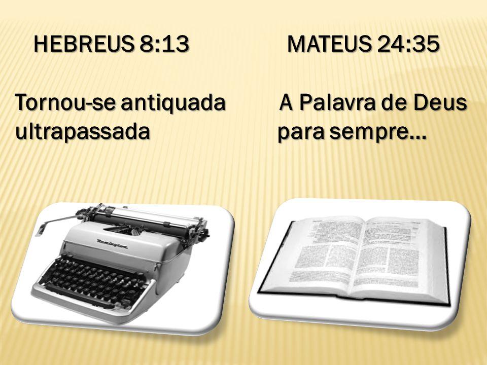 HEBREUS 8:13 MATEUS 24:35 Tornou-se antiquada A Palavra de Deus.