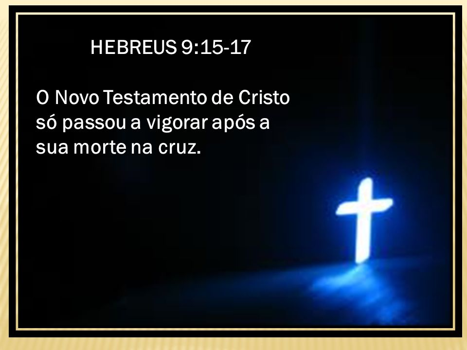 HEBREUS 9:15-17 O Novo Testamento de Cristo só passou a vigorar após a sua morte na cruz.