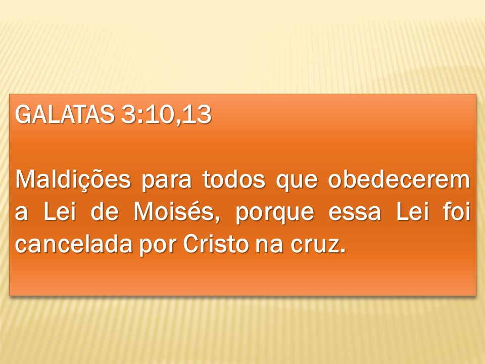 GALATAS 3:10,13 Maldições para todos que obedecerem a Lei de Moisés, porque essa Lei foi cancelada por Cristo na cruz.