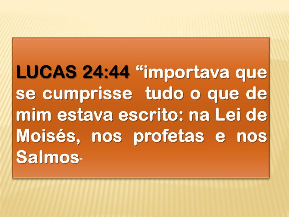 LUCAS 24:44 importava que se cumprisse tudo o que de mim estava escrito: na Lei de Moisés, nos profetas e nos Salmos