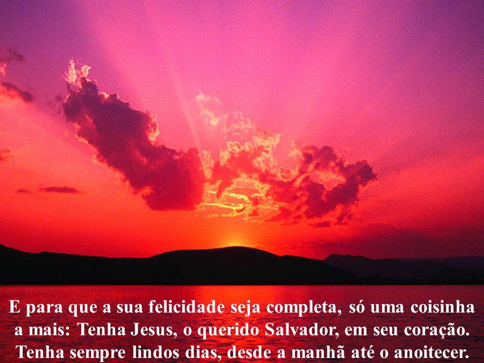 E para que a sua felicidade seja completa, só uma coisinha a mais: Tenha Jesus, o querido Salvador, em seu coração.