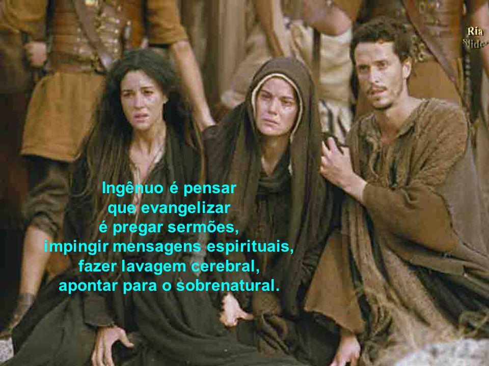 Ingênuo é pensar que evangelizar é pregar sermões, impingir mensagens espirituais, fazer lavagem cerebral, apontar para o sobrenatural.