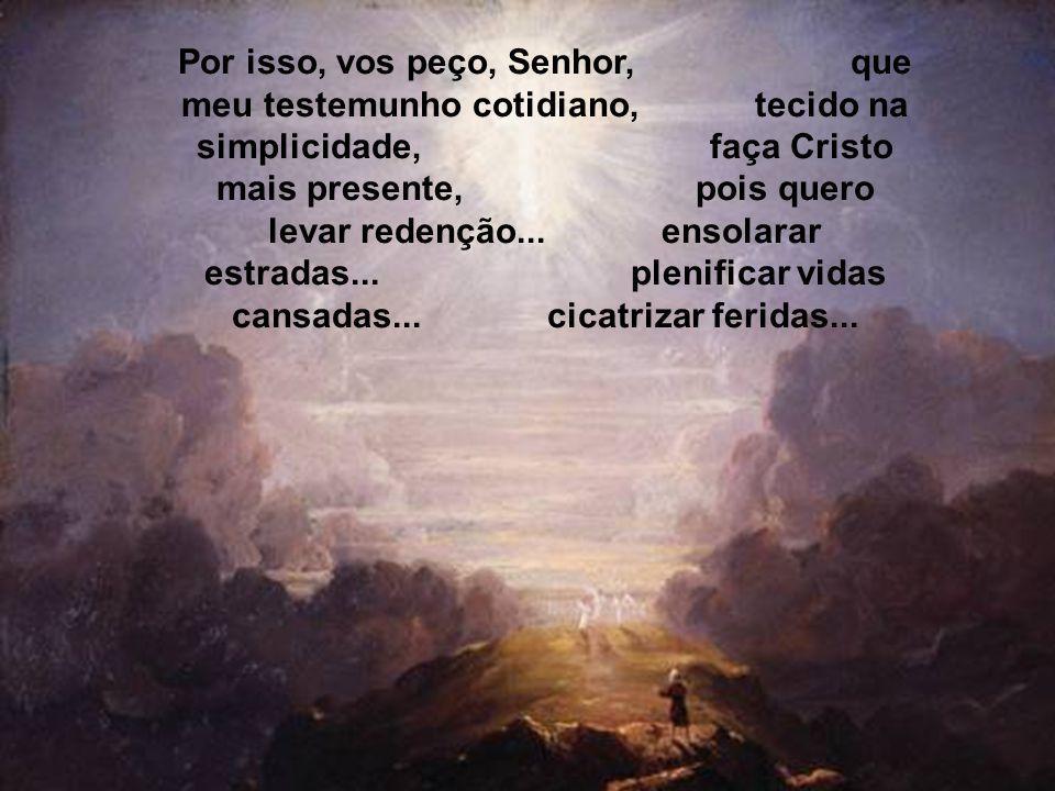 Por isso, vos peço, Senhor, que meu testemunho cotidiano, tecido na simplicidade, faça Cristo mais presente, pois quero levar redenção...