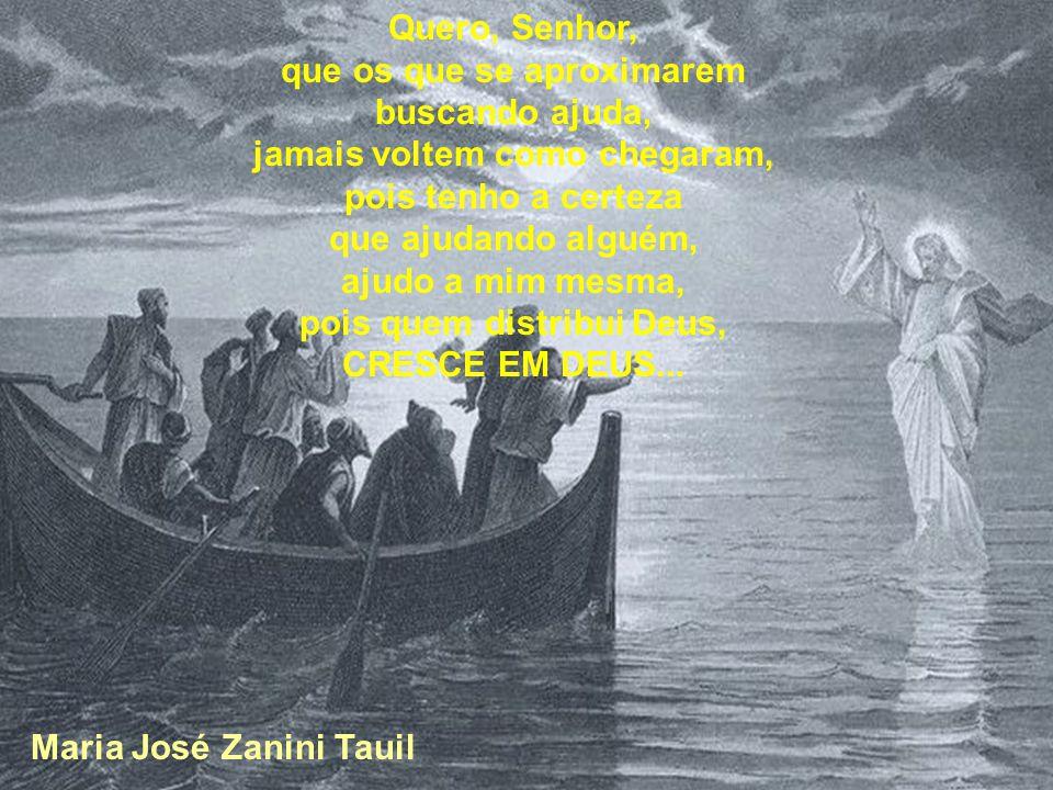 Quero, Senhor, que os que se aproximarem buscando ajuda, jamais voltem como chegaram, pois tenho a certeza que ajudando alguém, ajudo a mim mesma, pois quem distribui Deus, CRESCE EM DEUS...