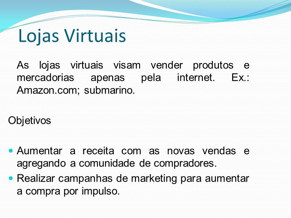 Lojas Virtuais As lojas virtuais visam vender produtos e mercadorias apenas pela internet. Ex.: Amazon.com; submarino.