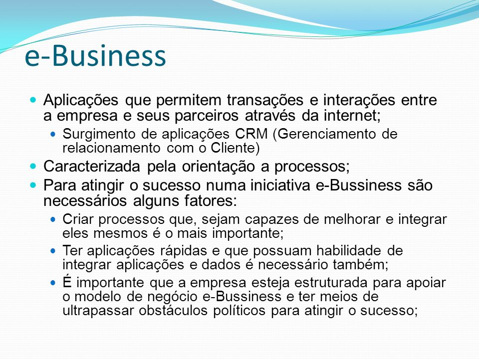 e-Business Aplicações que permitem transações e interações entre a empresa e seus parceiros através da internet;