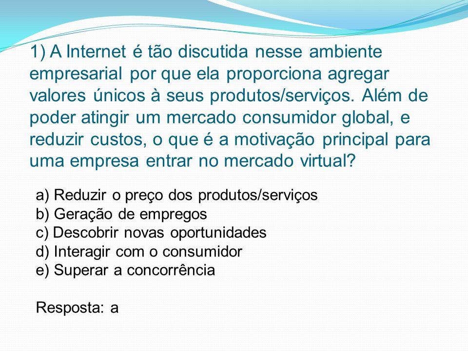 1) A Internet é tão discutida nesse ambiente empresarial por que ela proporciona agregar valores únicos à seus produtos/serviços. Além de poder atingir um mercado consumidor global, e reduzir custos, o que é a motivação principal para uma empresa entrar no mercado virtual