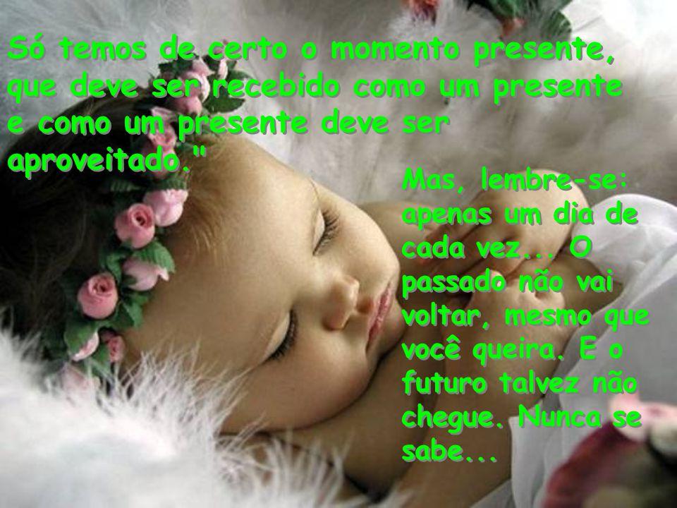 Só temos de certo o momento presente, que deve ser recebido como um presente e como um presente deve ser aproveitado.