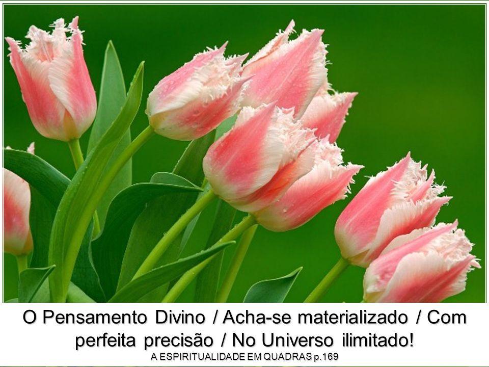 O Pensamento Divino / Acha-se materializado / Com perfeita precisão / No Universo ilimitado.