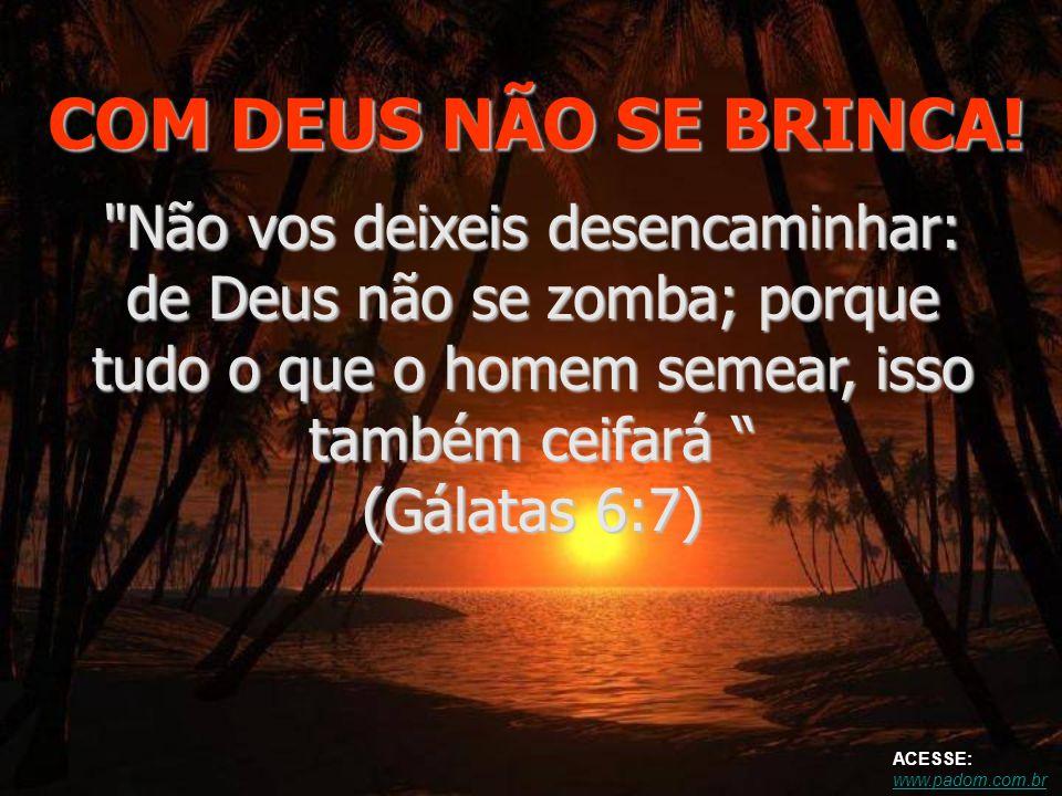 COM DEUS NÃO SE BRINCA! Não vos deixeis desencaminhar: de Deus não se zomba; porque tudo o que o homem semear, isso também ceifará (Gálatas 6:7)