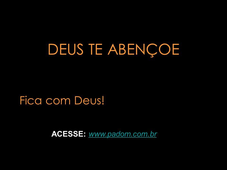 DEUS TE ABENÇOE Fica com Deus! ACESSE: www.padom.com.br