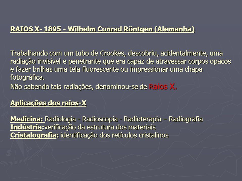 RAIOS X- 1895 - Wilhelm Conrad Röntgen (Alemanha) Trabalhando com um tubo de Crookes, descobriu, acidentalmente, uma radiação invisível e penetrante que era capaz de atravessar corpos opacos e fazer brilhas uma tela fluorescente ou impressionar uma chapa fotográfica.