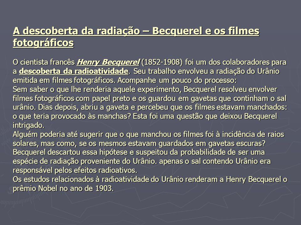 A descoberta da radiação – Becquerel e os filmes fotográficos O cientista francês Henry Becquerel (1852-1908) foi um dos colaboradores para a descoberta da radioatividade.