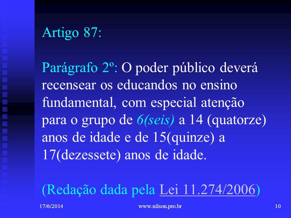 Artigo 87: Parágrafo 2º: O poder público deverá recensear os educandos no ensino fundamental, com especial atenção para o grupo de 6(seis) a 14 (quatorze) anos de idade e de 15(quinze) a 17(dezessete) anos de idade. (Redação dada pela Lei 11.274/2006)