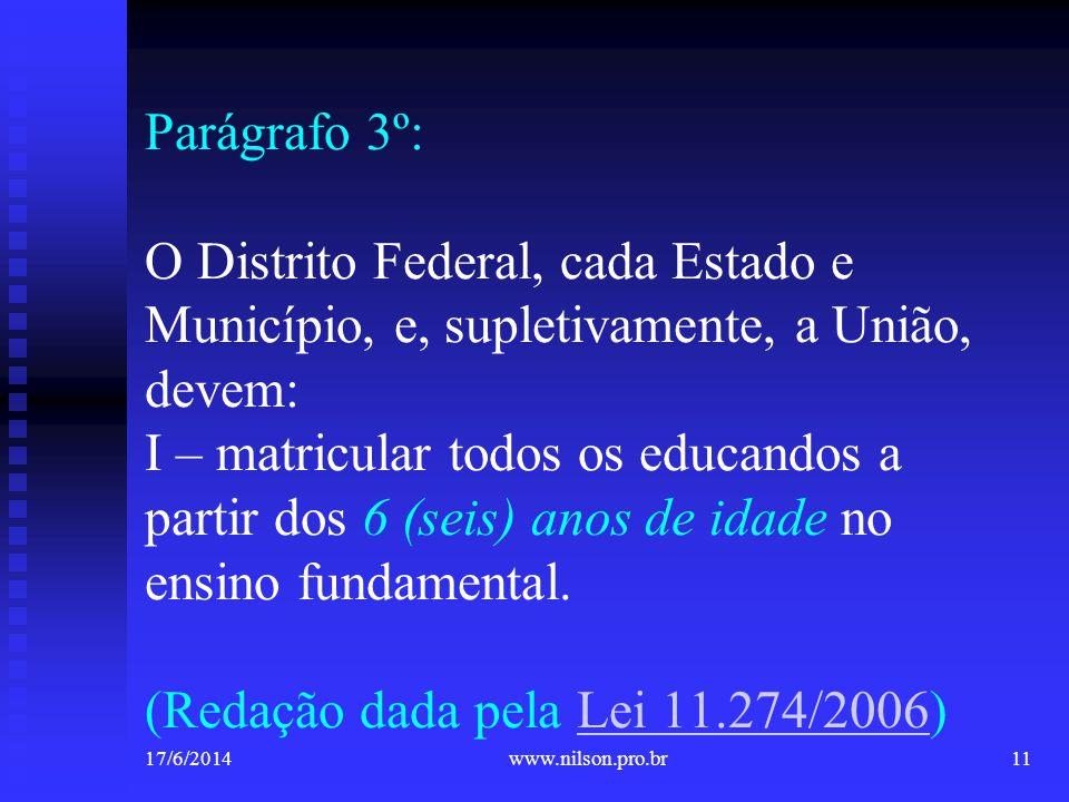 Parágrafo 3º: O Distrito Federal, cada Estado e Município, e, supletivamente, a União, devem: I – matricular todos os educandos a partir dos 6 (seis) anos de idade no ensino fundamental. (Redação dada pela Lei 11.274/2006)