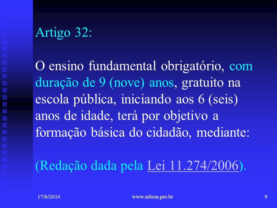 Artigo 32: O ensino fundamental obrigatório, com duração de 9 (nove) anos, gratuito na escola pública, iniciando aos 6 (seis) anos de idade, terá por objetivo a formação básica do cidadão, mediante: (Redação dada pela Lei 11.274/2006).