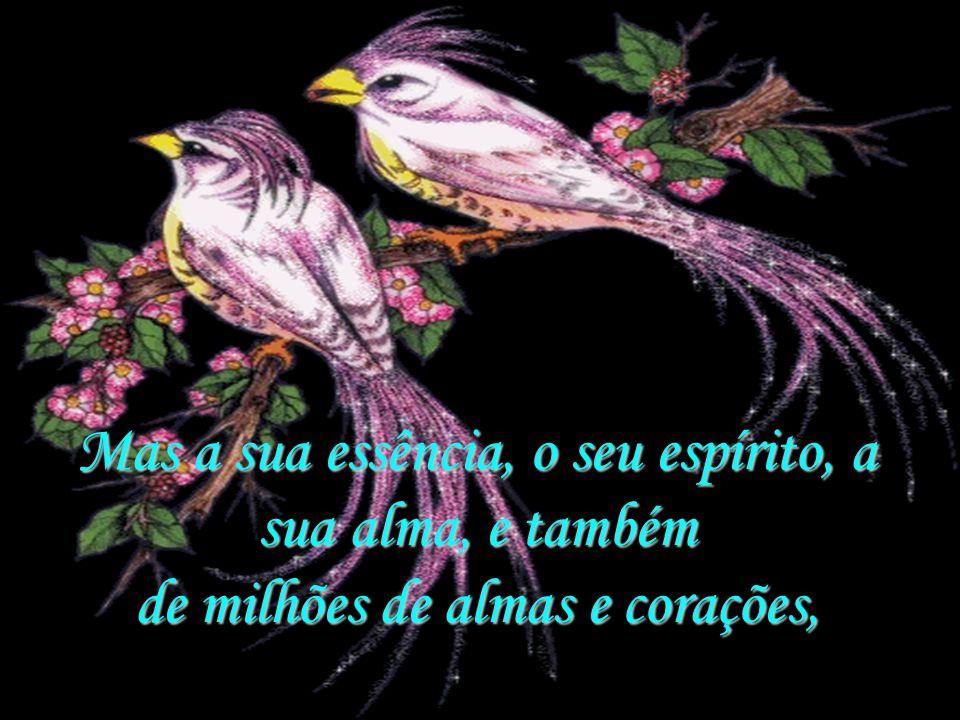 Mas a sua essência, o seu espírito, a sua alma, e também de milhões de almas e corações,