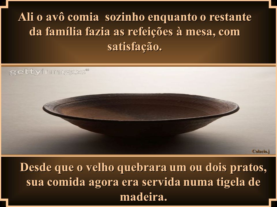 Ali o avô comia sozinho enquanto o restante da família fazia as refeições à mesa, com satisfação.
