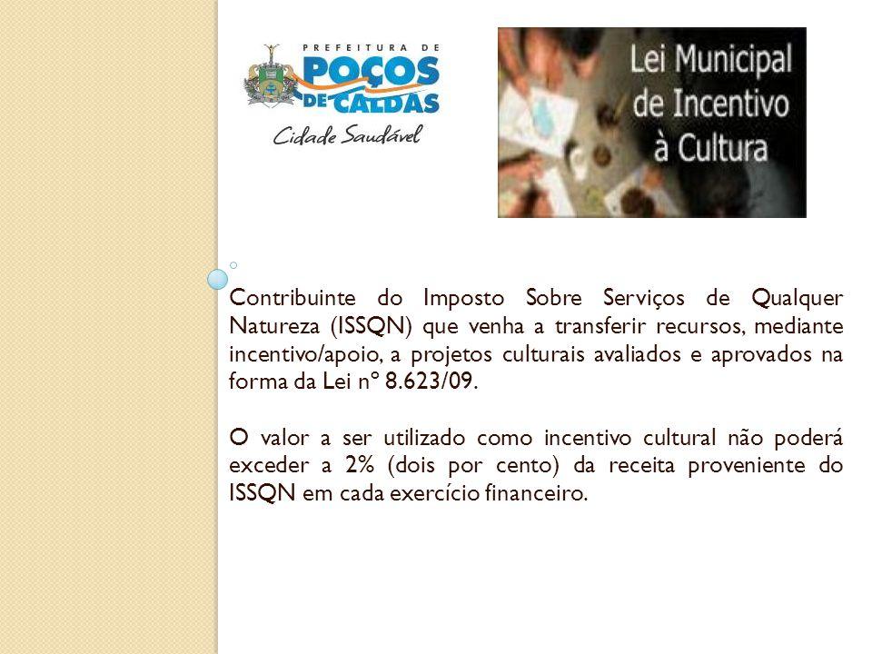 Contribuinte do Imposto Sobre Serviços de Qualquer Natureza (ISSQN) que venha a transferir recursos, mediante incentivo/apoio, a projetos culturais avaliados e aprovados na forma da Lei nº 8.623/09.