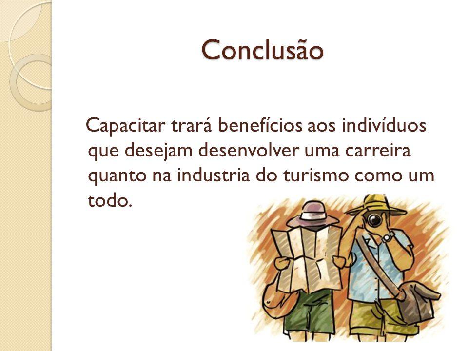 Conclusão Capacitar trará benefícios aos indivíduos que desejam desenvolver uma carreira quanto na industria do turismo como um todo.