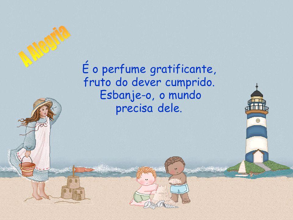 A Alegria É o perfume gratificante, fruto do dever cumprido. Esbanje-o, o mundo precisa dele.