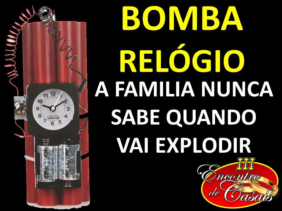 BOMBA RELÓGIO A FAMILIA NUNCA SABE QUANDO VAI EXPLODIR