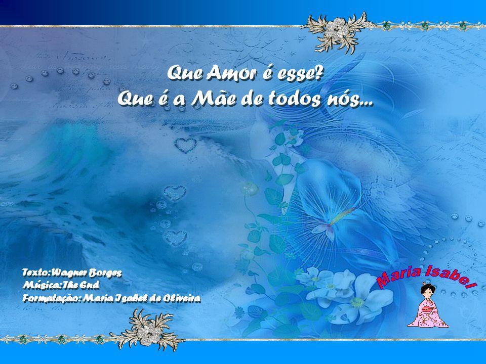 Que Amor é esse Que é a Mãe de todos nós...