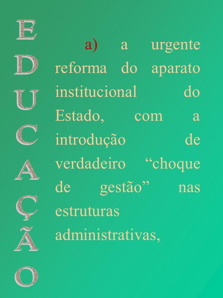 a) a urgente reforma do aparato institucional do Estado, com a introdução de verdadeiro choque de gestão nas estruturas administrativas,