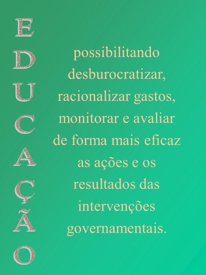 possibilitando desburocratizar, racionalizar gastos, monitorar e avaliar de forma mais eficaz as ações e os resultados das intervenções governamentais.