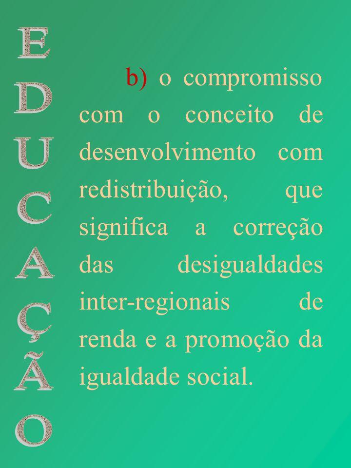 b) o compromisso com o conceito de desenvolvimento com redistribuição, que significa a correção das desigualdades inter-regionais de renda e a promoção da igualdade social.