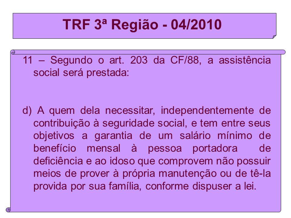 TRF 3ª Região - 04/2010 11 – Segundo o art. 203 da CF/88, a assistência social será prestada: