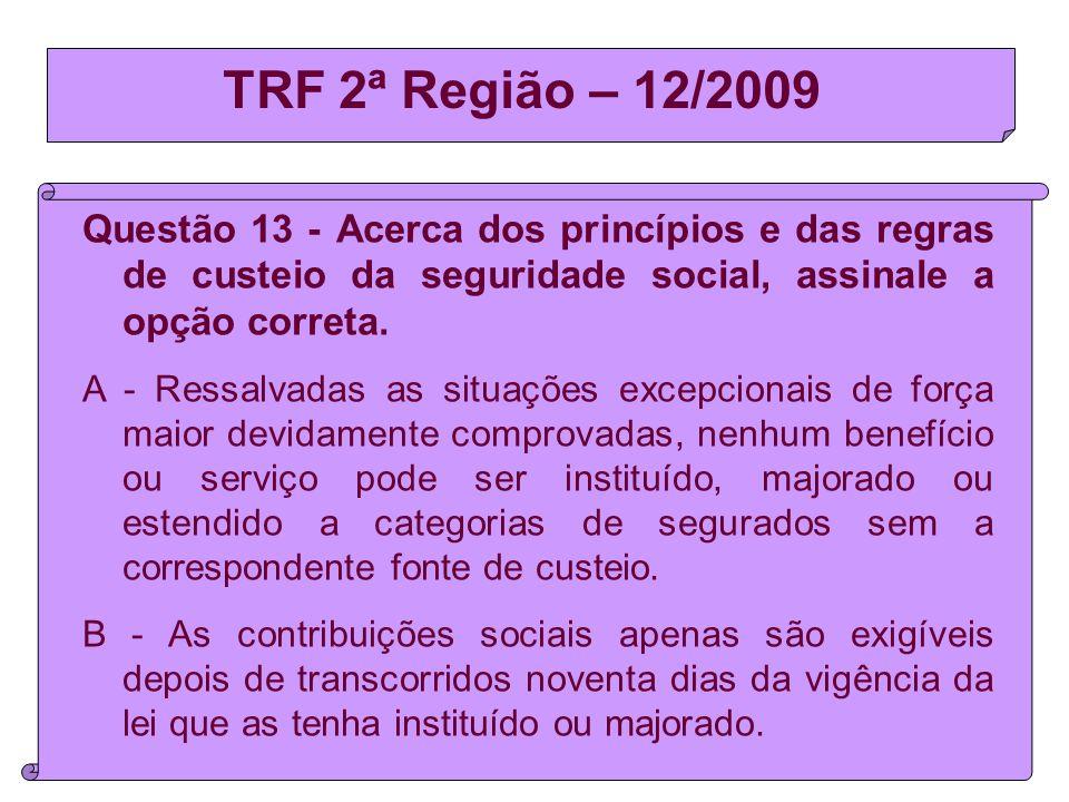 TRF 2ª Região – 12/2009 Questão 13 - Acerca dos princípios e das regras de custeio da seguridade social, assinale a opção correta.