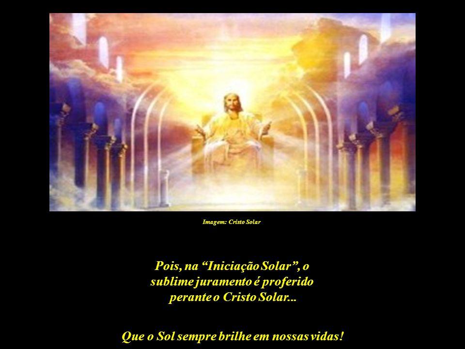 Pois, na Iniciação Solar , o sublime juramento é proferido