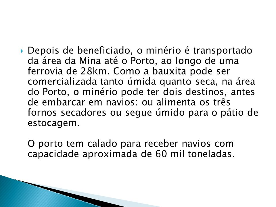 Depois de beneficiado, o minério é transportado da área da Mina até o Porto, ao longo de uma ferrovia de 28km.