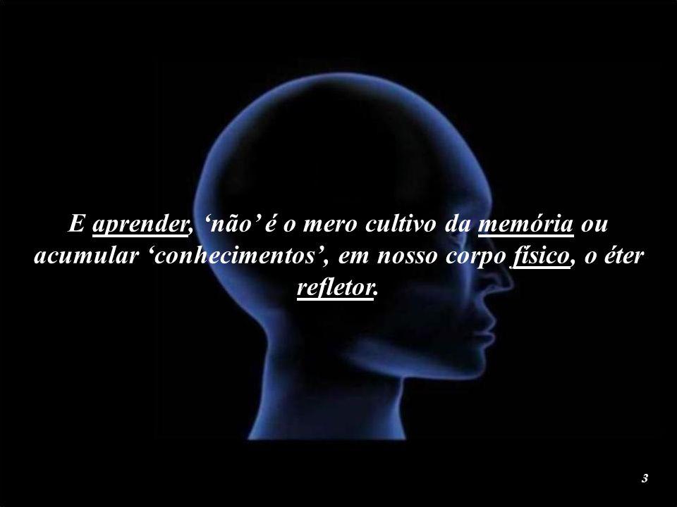 E aprender, 'não' é o mero cultivo da memória ou acumular 'conhecimentos', em nosso corpo físico, o éter refletor.