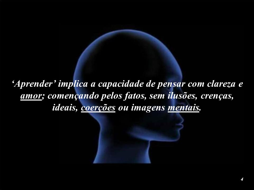 'Aprender' implica a capacidade de pensar com clareza e amor; començando pelos fatos, sem ilusões, crenças, ideais, coerções ou imagens mentais.