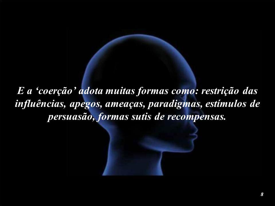 E a 'coerção' adota muitas formas como: restrição das influências, apegos, ameaças, paradigmas, estímulos de persuasão, formas sutis de recompensas.
