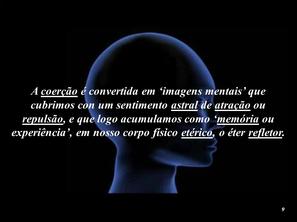 A coerção é convertida em 'imagens mentais' que cubrimos con um sentimento astral de atração ou repulsão, e que logo acumulamos como 'memória ou experiência', em nosso corpo físico etérico, o éter refletor.