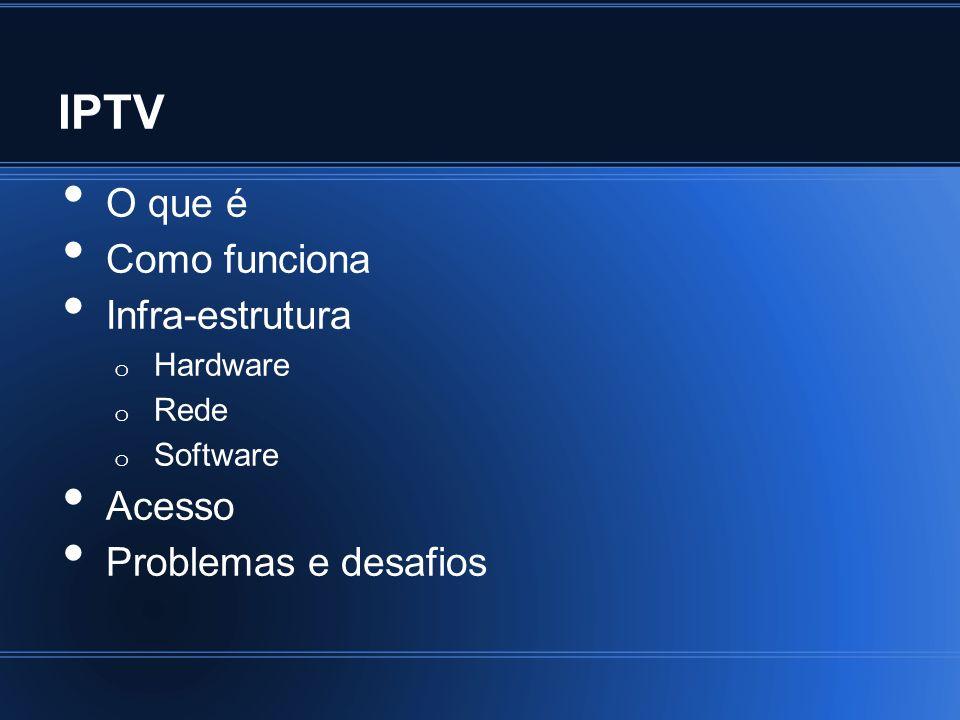 IPTV O que é Como funciona Infra-estrutura Acesso Problemas e desafios