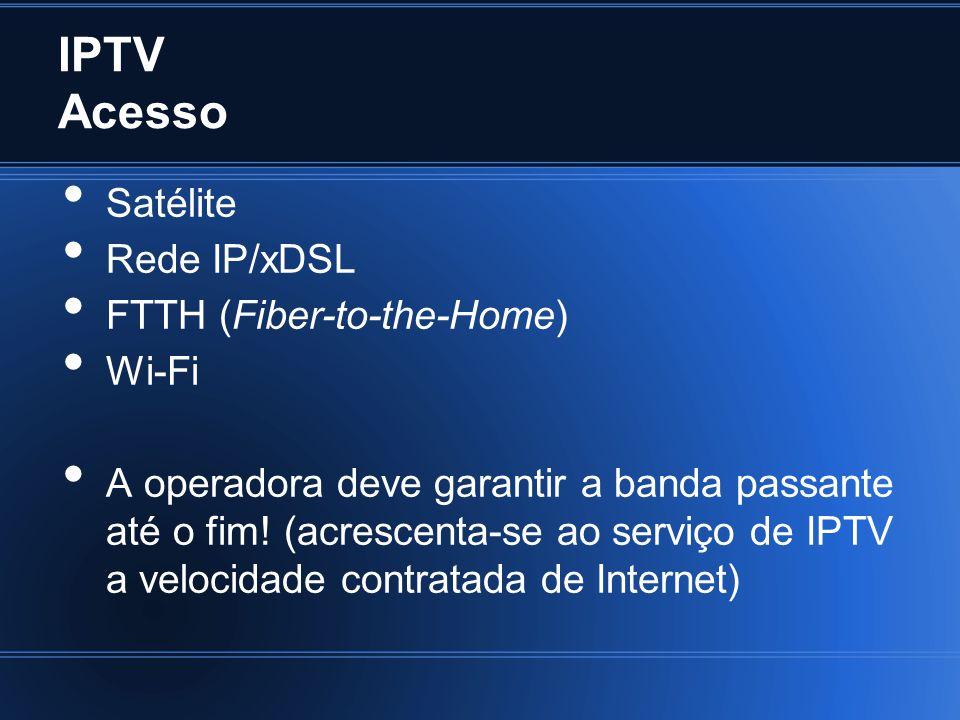 IPTV Acesso Satélite Rede IP/xDSL FTTH (Fiber-to-the-Home) Wi-Fi