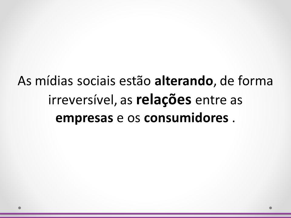 As mídias sociais estão alterando, de forma irreversível, as relações entre as empresas e os consumidores .