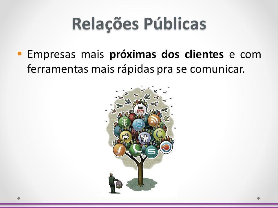 Relações Públicas Empresas mais próximas dos clientes e com ferramentas mais rápidas pra se comunicar.