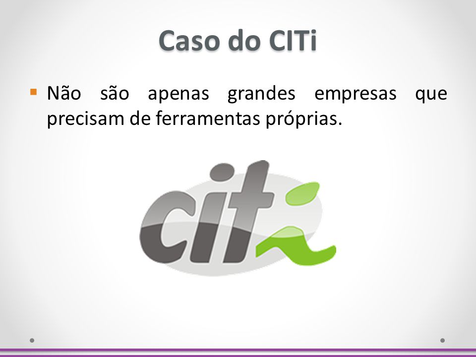 Caso do CITi Não são apenas grandes empresas que precisam de ferramentas próprias. O CITi criou o portal de processos.