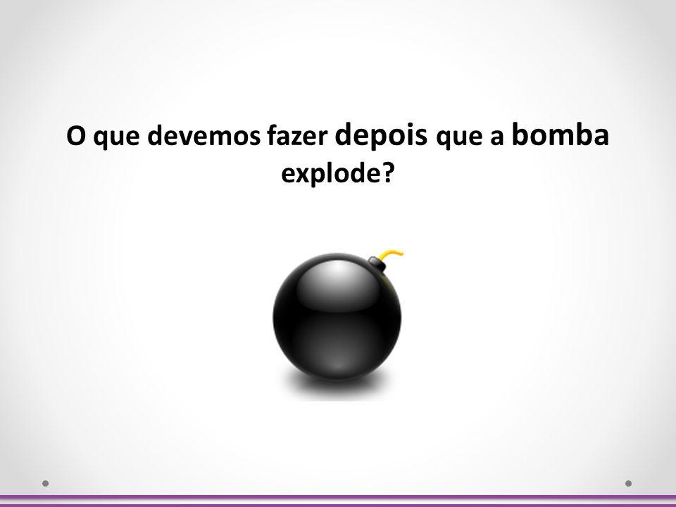 O que devemos fazer depois que a bomba explode