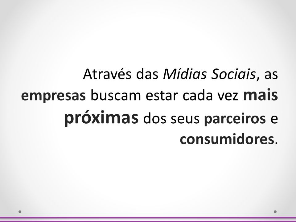 Através das Mídias Sociais, as empresas buscam estar cada vez mais próximas dos seus parceiros e consumidores.
