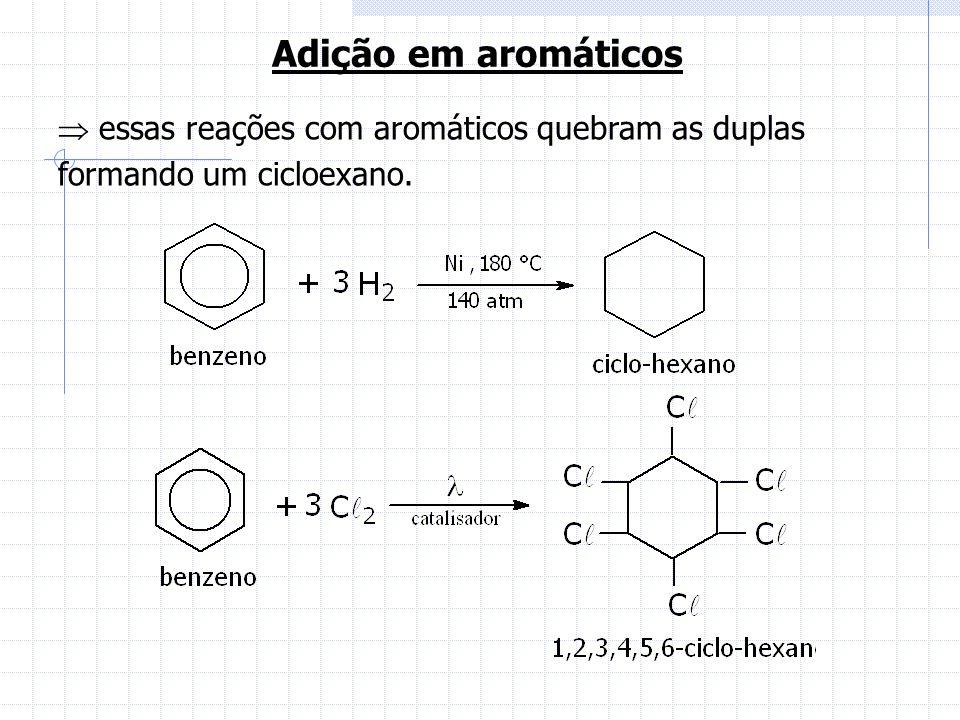 Adição em aromáticos  essas reações com aromáticos quebram as duplas formando um cicloexano.