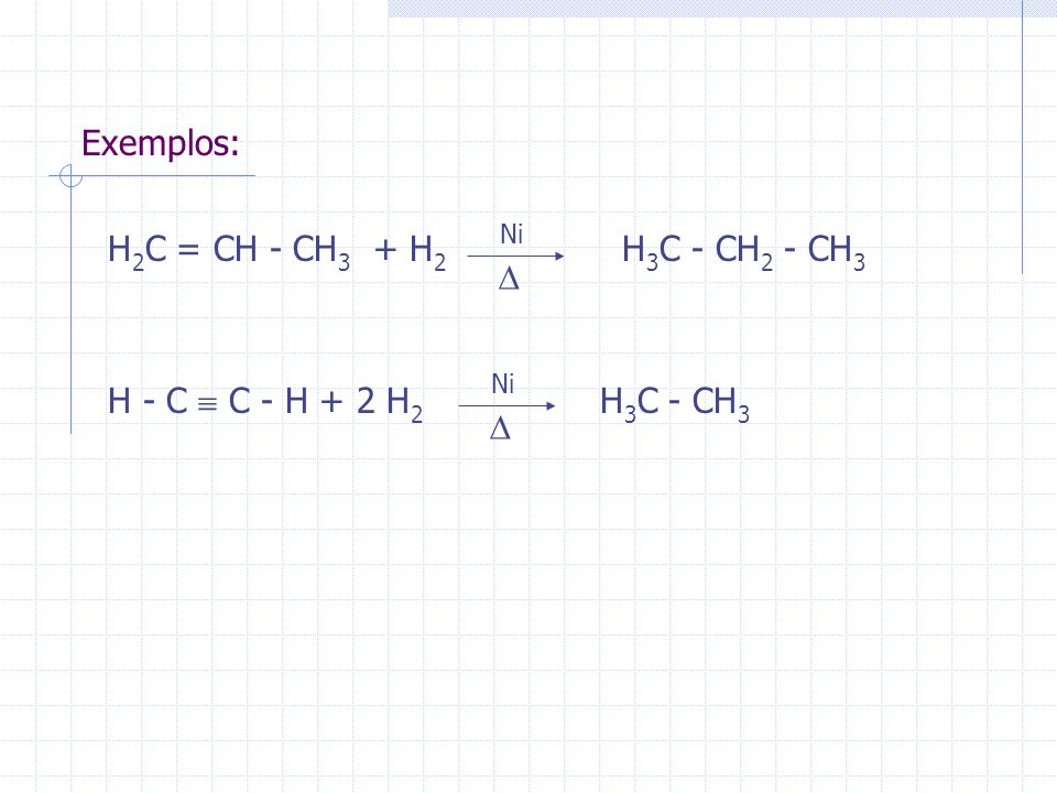 Exemplos: H2C = CH - CH3 + H2 H3C - CH2 - CH3 D