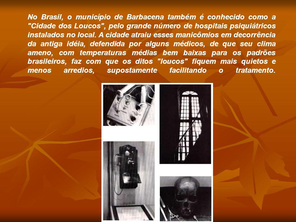 No Brasil, o município de Barbacena também é conhecido como a Cidade dos Loucos , pelo grande número de hospitais psiquiátricos instalados no local.