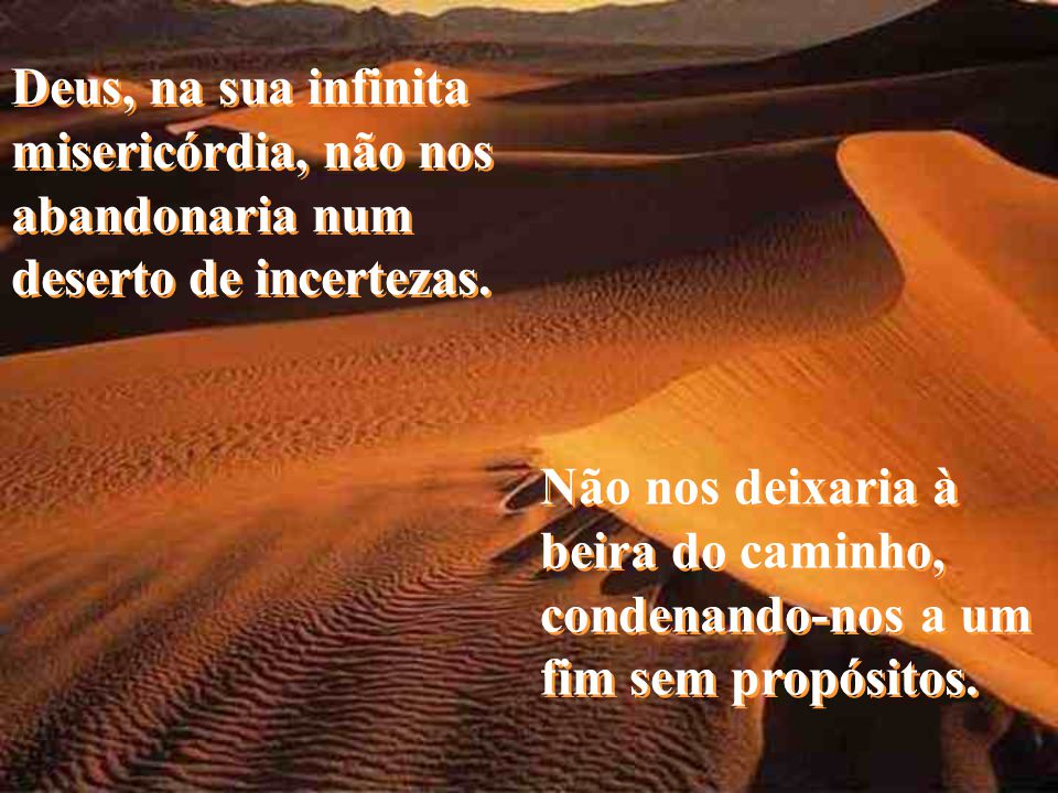 Deus, na sua infinita misericórdia, não nos abandonaria num deserto de incertezas.